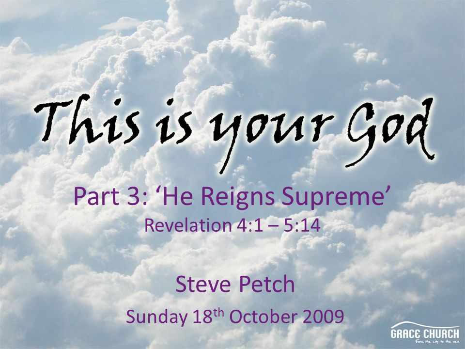 Steve Petch Sunday 18 th October 2009 Part 3: 'He Reigns Supreme' Revelation 4:1 – 5:14