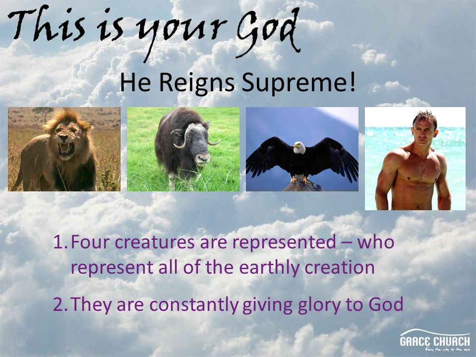 He Reigns Supreme! 1.Four creatures are represented – who represent all of the earthly creation 2.They are constantly giving glory to God