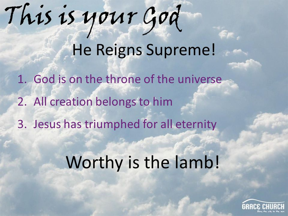 He Reigns Supreme! 1.God is on the throne of the universe 2.All creation belongs to him 3.Jesus has triumphed for all eternity Worthy is the lamb!