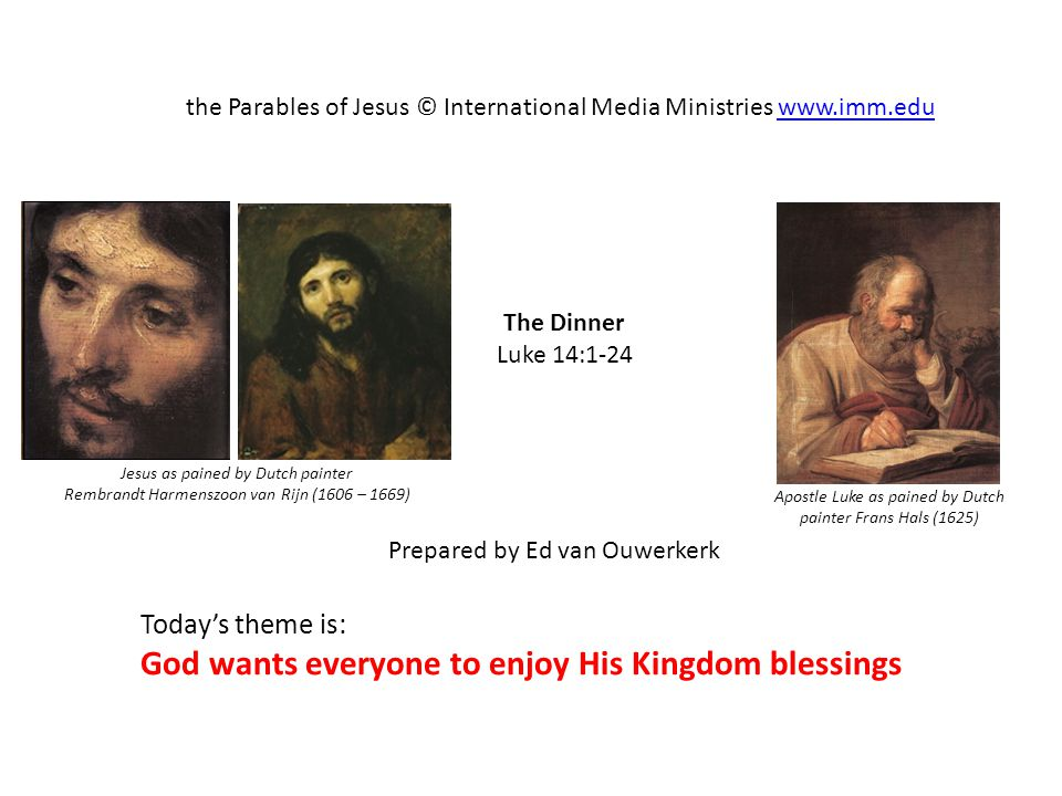 The Dinner Luke 14:1-24 the Parables of Jesus © International Media Ministries www.imm.eduwww.imm.edu Prepared by Ed van Ouwerkerk Today's theme is: God wants everyone to enjoy His Kingdom blessings Apostle Luke as pained by Dutch painter Frans Hals (1625) Jesus as pained by Dutch painter Rembrandt Harmenszoon van Rijn (1606 – 1669)