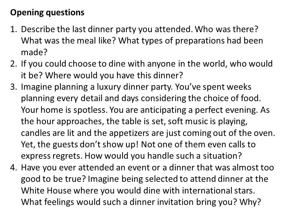 Opening questions 1.Describe the last dinner party you attended. Who was there? What was the meal like? What types of preparations had been made? 2.If