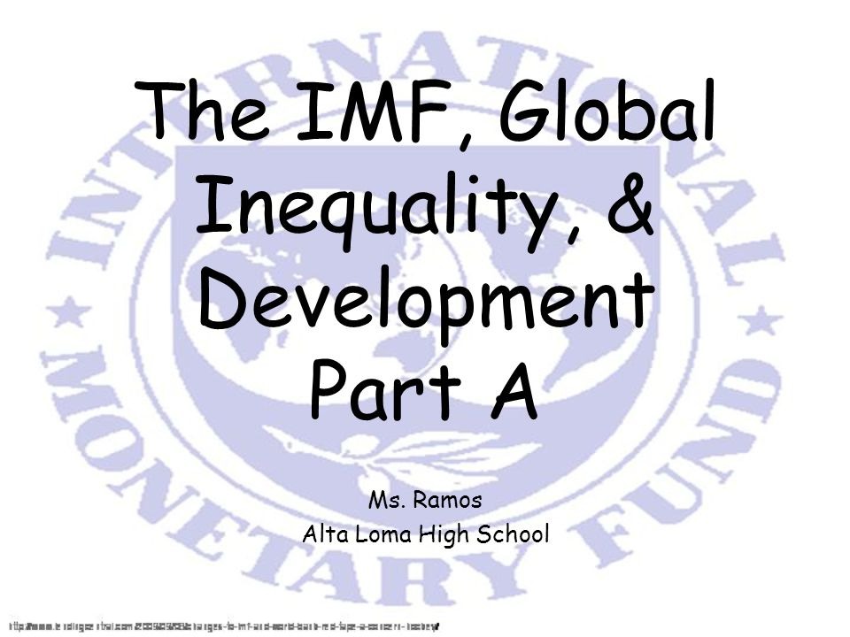 The IMF, Global Inequality, & Development Part A Ms. Ramos Alta Loma High School