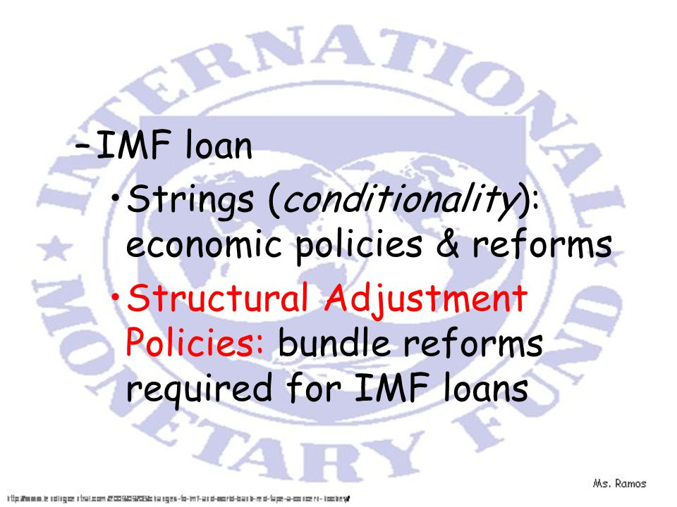 –IMF loan Strings (conditionality): economic policies & reforms Structural Adjustment Policies: bundle reforms required for IMF loans