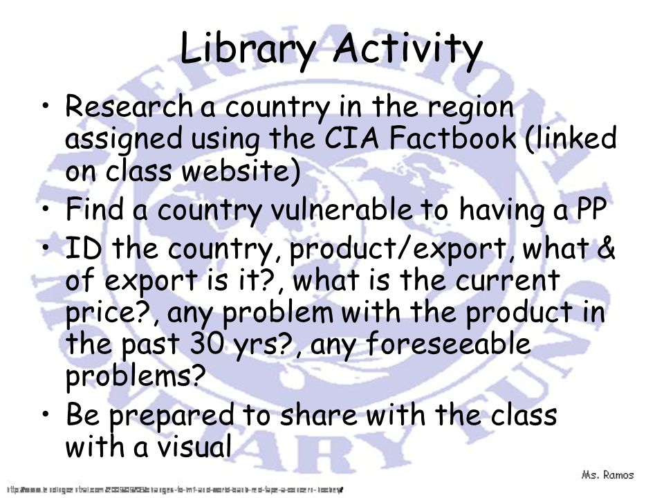 Library Activity Research a country in the region assigned using the CIA Factbook (linked on class website) Find a country vulnerable to having a PP ID the country, product/export, what & of export is it , what is the current price , any problem with the product in the past 30 yrs , any foreseeable problems.