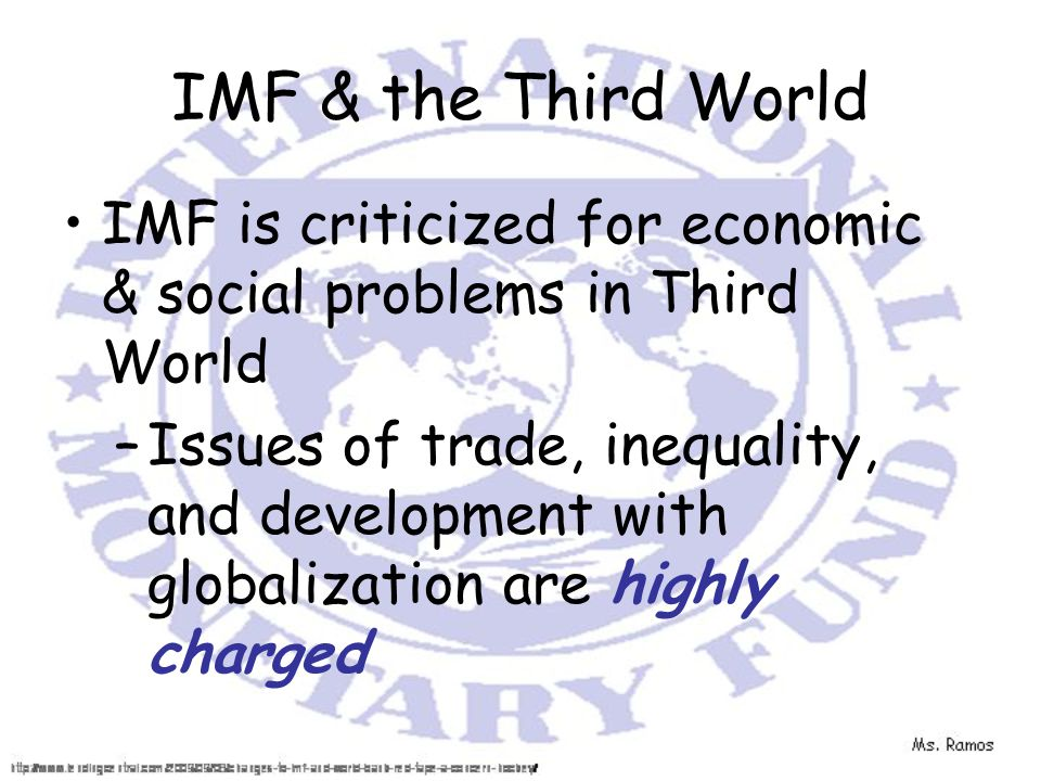 IMF & the Third World IMF is criticized for economic & social problems in Third World –Issues of trade, inequality, and development with globalization are highly charged
