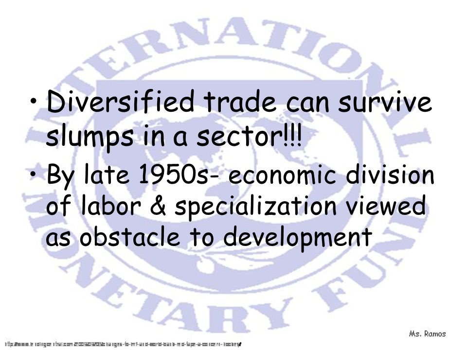 Diversified trade can survive slumps in a sector!!! By late 1950s- economic division of labor & specialization viewed as obstacle to development