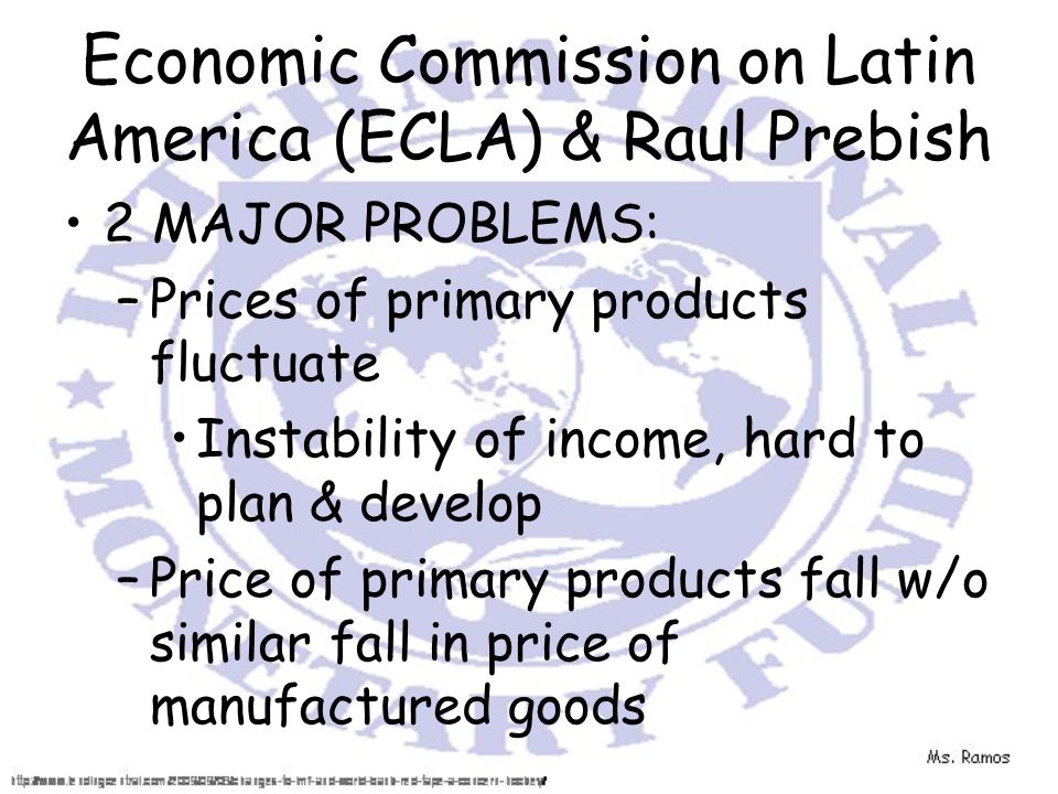 Economic Commission on Latin America (ECLA) & Raul Prebish 2 MAJOR PROBLEMS: –Prices of primary products fluctuate Instability of income, hard to plan & develop –Price of primary products fall w/o similar fall in price of manufactured goods