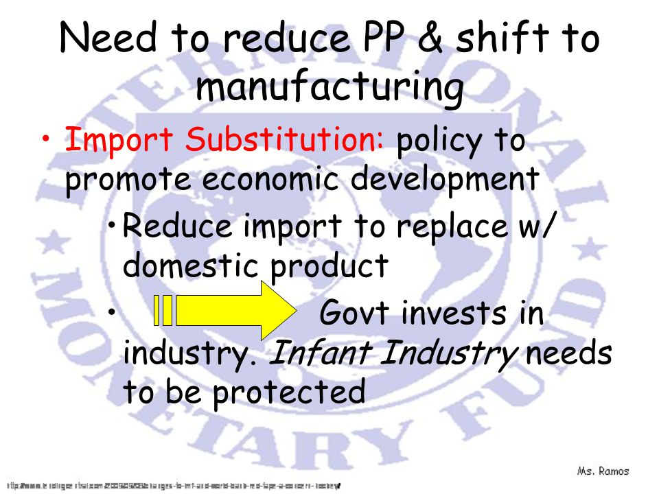 Need to reduce PP & shift to manufacturing Import Substitution: policy to promote economic development Reduce import to replace w/ domestic product Govt invests in industry.