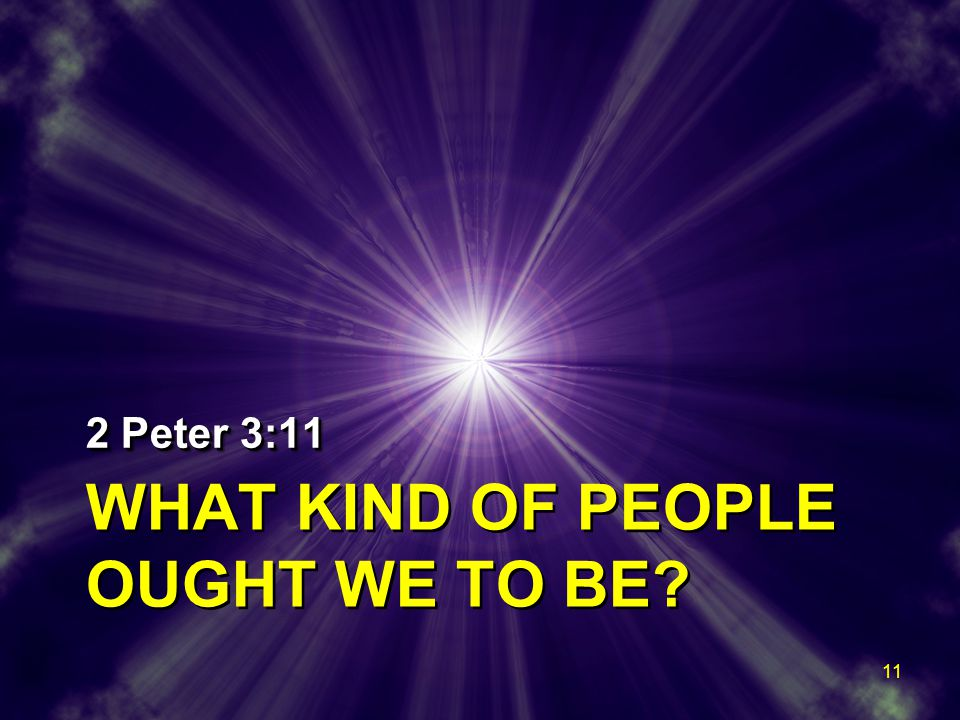 WHAT KIND OF PEOPLE OUGHT WE TO BE? 2 Peter 3:11 11