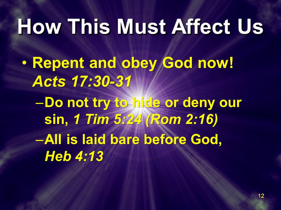 How This Must Affect Us Repent and obey God now.Acts 17:30-31Repent and obey God now.