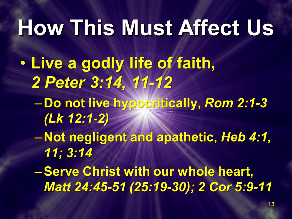 How This Must Affect Us Live a godly life of faith, 2 Peter 3:14, 11-12Live a godly life of faith, 2 Peter 3:14, 11-12 –Do not live hypocritically, Rom 2:1-3 (Lk 12:1-2) –Not negligent and apathetic, Heb 4:1, 11; 3:14 –Serve Christ with our whole heart, Matt 24:45-51 (25:19-30); 2 Cor 5:9-11 Live a godly life of faith, 2 Peter 3:14, 11-12Live a godly life of faith, 2 Peter 3:14, 11-12 –Do not live hypocritically, Rom 2:1-3 (Lk 12:1-2) –Not negligent and apathetic, Heb 4:1, 11; 3:14 –Serve Christ with our whole heart, Matt 24:45-51 (25:19-30); 2 Cor 5:9-11 13