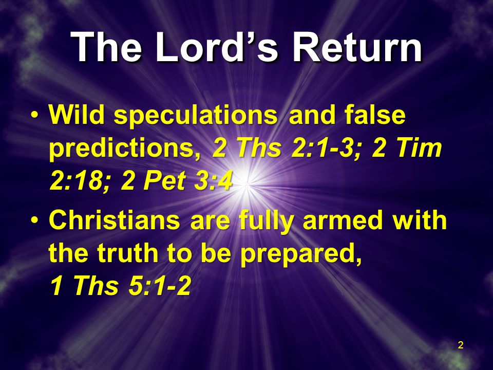The Lord's Return Wild speculations and false predictions, 2 Ths 2:1-3; 2 Tim 2:18; 2 Pet 3:4Wild speculations and false predictions, 2 Ths 2:1-3; 2 Tim 2:18; 2 Pet 3:4 Christians are fully armed with the truth to be prepared, 1 Ths 5:1-2Christians are fully armed with the truth to be prepared, 1 Ths 5:1-2 Wild speculations and false predictions, 2 Ths 2:1-3; 2 Tim 2:18; 2 Pet 3:4Wild speculations and false predictions, 2 Ths 2:1-3; 2 Tim 2:18; 2 Pet 3:4 Christians are fully armed with the truth to be prepared, 1 Ths 5:1-2Christians are fully armed with the truth to be prepared, 1 Ths 5:1-2 2