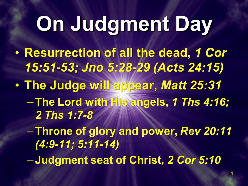 On Judgment Day Resurrection of all the dead, 1 Cor 15:51-53; Jno 5:28-29 (Acts 24:15)Resurrection of all the dead, 1 Cor 15:51-53; Jno 5:28-29 (Acts 24:15) The Judge will appear, Matt 25:31The Judge will appear, Matt 25:31 –The Lord with His angels, 1 Ths 4:16; 2 Ths 1:7-8 –Throne of glory and power, Rev 20:11 (4:9-11; 5:11-14) –Judgment seat of Christ, 2 Cor 5:10 Resurrection of all the dead, 1 Cor 15:51-53; Jno 5:28-29 (Acts 24:15)Resurrection of all the dead, 1 Cor 15:51-53; Jno 5:28-29 (Acts 24:15) The Judge will appear, Matt 25:31The Judge will appear, Matt 25:31 –The Lord with His angels, 1 Ths 4:16; 2 Ths 1:7-8 –Throne of glory and power, Rev 20:11 (4:9-11; 5:11-14) –Judgment seat of Christ, 2 Cor 5:10 4