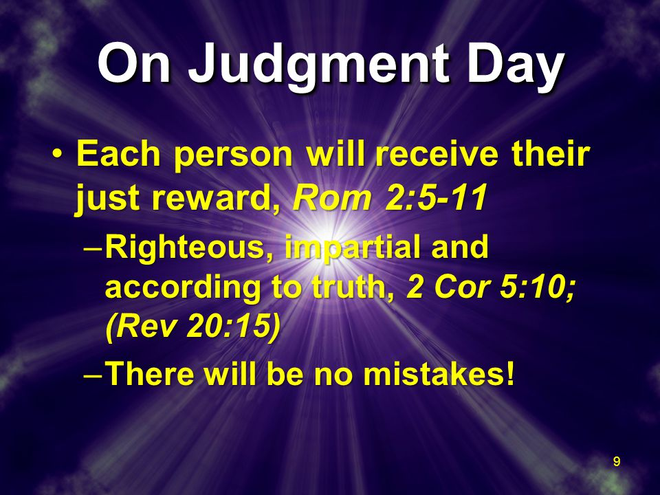 On Judgment Day Each person will receive their just reward, Rom 2:5-11Each person will receive their just reward, Rom 2:5-11 –Righteous, impartial and according to truth, 2 Cor 5:10; (Rev 20:15) –There will be no mistakes.
