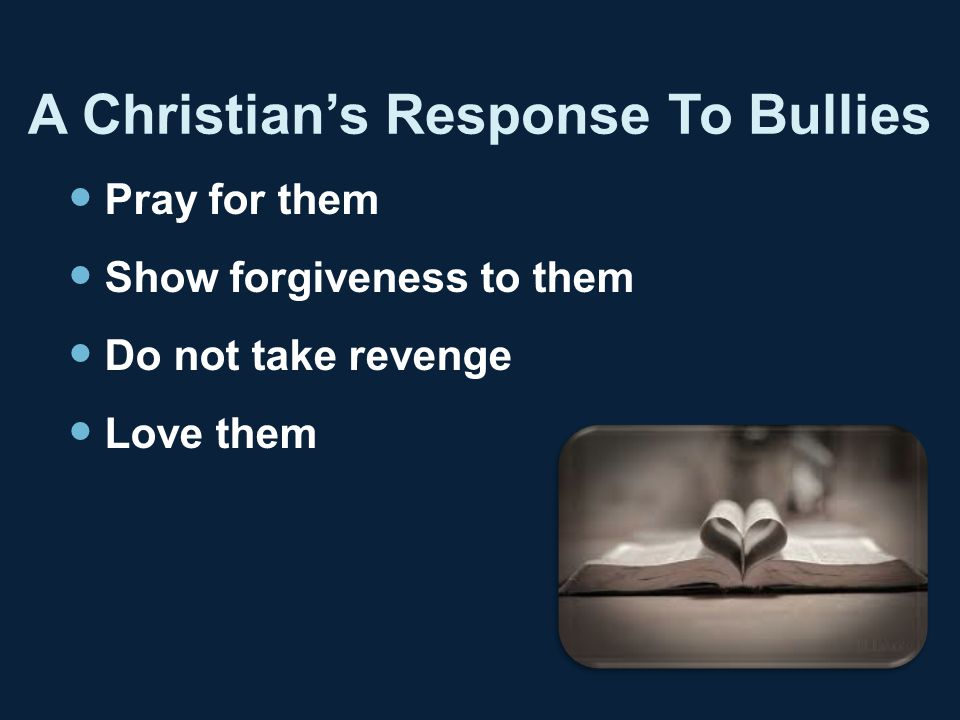 A Christian's Response To Bullies Pray for them Show forgiveness to them Do not take revenge Love them