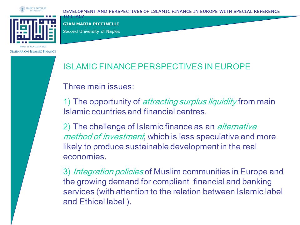 DEVELOPMENT AND PERSPECTIVES OF ISLAMIC FINANCE IN EUROPE WITH SPECIAL REFERENCE TO ITALY GIAN MARIA PICCINELLI Second University of Naples Legislative reforms required  Guarantees and credit risk management various degrees of borrowers' risk does not correspond to the application of different interest rates, but are congruent with different allocations of profit shares  the law of trust in civil law systems with special regard to the opposability of beneficiary's rights to third parties  the discipline of civil guarantees (sale of goods and debt or credit transfer)  the leasing contract affecting goods or real estates  fiscal legislation mainly in order to avoid double imposition in temporary purchase and sale transactions