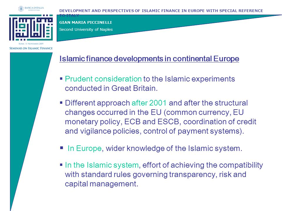 DEVELOPMENT AND PERSPECTIVES OF ISLAMIC FINANCE IN EUROPE WITH SPECIAL REFERENCE TO ITALY GIAN MARIA PICCINELLI Second University of Naples Islamic capital market More than 200 Islamic funds operating at national / international level Over 60% of such funds invests in stock markets due to the favour of Sharì'ah compliant scheme for equity investments / risk sharing investments Creation of specialised stock indexes where Sharì'ah compliant companies are listed (i.e.