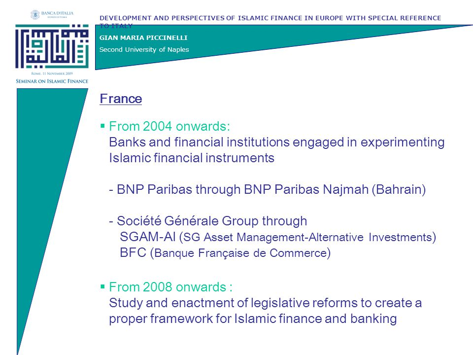  From 2004 onwards: Banks and financial institutions engaged in experimenting Islamic financial instruments - BNP Paribas through BNP Paribas Najmah (Bahrain) - Société Générale Group through SGAM-AI ( SG Asset Management-Alternative Investments ) BFC ( Banque Française de Commerce ) DEVELOPMENT AND PERSPECTIVES OF ISLAMIC FINANCE IN EUROPE WITH SPECIAL REFERENCE TO ITALY GIAN MARIA PICCINELLI Second University of Naples France  From 2008 onwards : Study and enactment of legislative reforms to create a proper framework for Islamic finance and banking