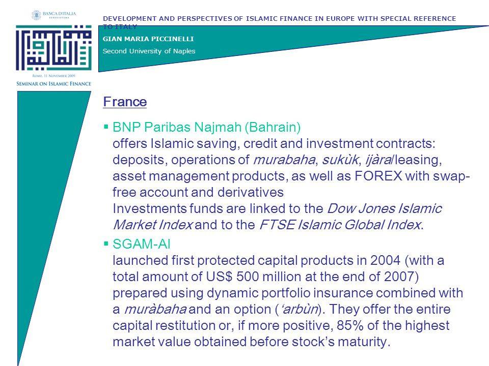 DEVELOPMENT AND PERSPECTIVES OF ISLAMIC FINANCE IN EUROPE WITH SPECIAL REFERENCE TO ITALY GIAN MARIA PICCINELLI Second University of Naples France  SGAM Baraka Index created as a dynamically managed proprietary index based on an active selection from a basket of 30 stocks selected in the Dow Jones Islamic Market Index and appraised in advance by its Shari'ah Control Committee  SGAM Index Standard & Poor's Shariah (2008) is a passive index which seeks to track the performance of the 500 Islamic titles listed in the S&P Shariah indexes within the SG unit trust in Luxembourg (in conformity with UCITS III European Directive).