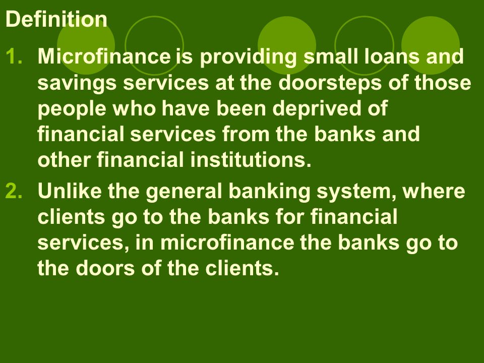 Definition 1.Microfinance is providing small loans and savings services at the doorsteps of those people who have been deprived of financial services from the banks and other financial institutions.