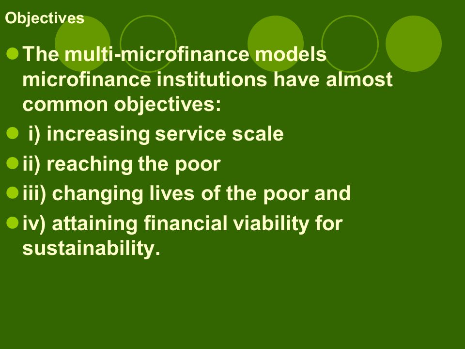Objectives The multi-microfinance models microfinance institutions have almost common objectives: i) increasing service scale ii) reaching the poor iii) changing lives of the poor and iv) attaining financial viability for sustainability.