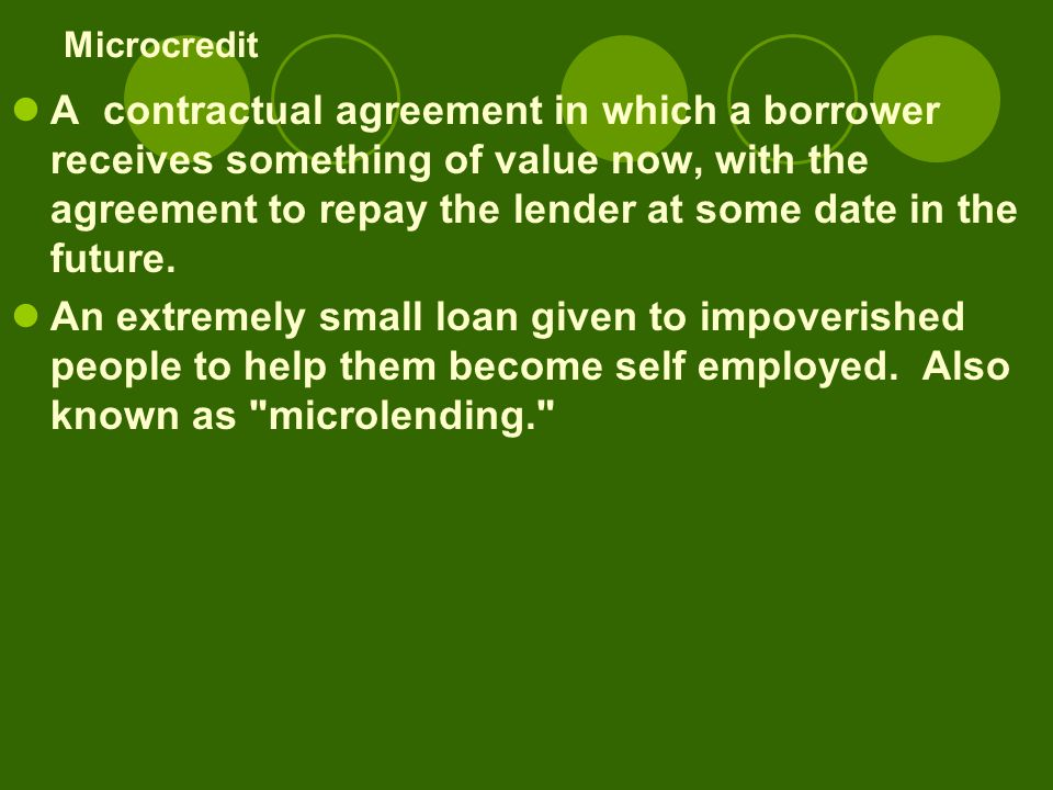 Microcredit A contractual agreement in which a borrower receives something of value now, with the agreement to repay the lender at some date in the future.