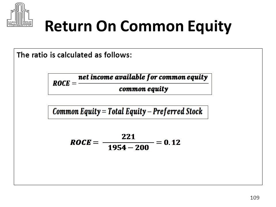 Return On Common Equity A company's return on common equity must compares with its industry average, suppose industry criteria was 12% The higher the ratio is the better, the owners are preferred the higher this return.