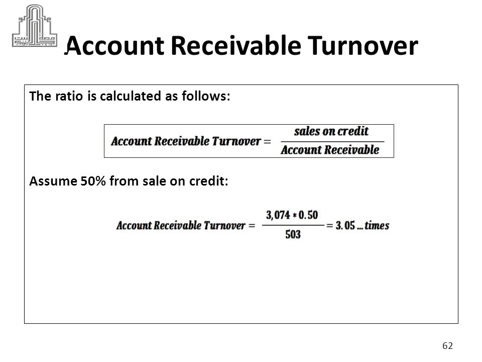 Account Receivable Turnover It is useful to compare this ratio against industry criteria, suppose industry criteria was 4 : The higher the account receivable turnover than industry criteria is more favorable.