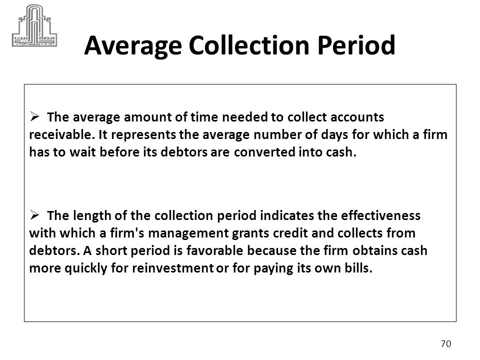 Average Collection Period The ratio is calculated as follows: It is important to keep the ratio as low as possible.