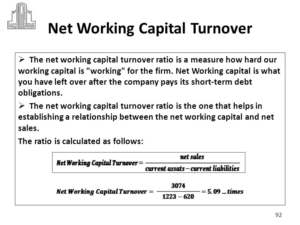 Net Working Capital Turnover Suppose industry criteria was 4.5 Generally, the higher the ratio is the better.