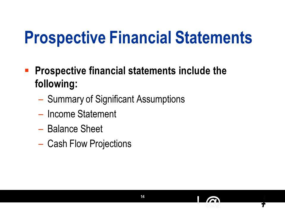 14 Prospective Financial Statements  Prospective financial statements include the following: –Summary of Significant Assumptions –Income Statement –Balance Sheet –Cash Flow Projections