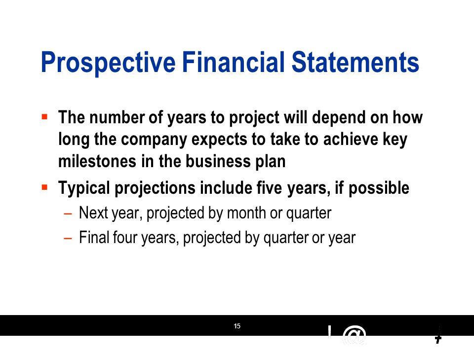 15 Prospective Financial Statements  The number of years to project will depend on how long the company expects to take to achieve key milestones in the business plan  Typical projections include five years, if possible –Next year, projected by month or quarter –Final four years, projected by quarter or year