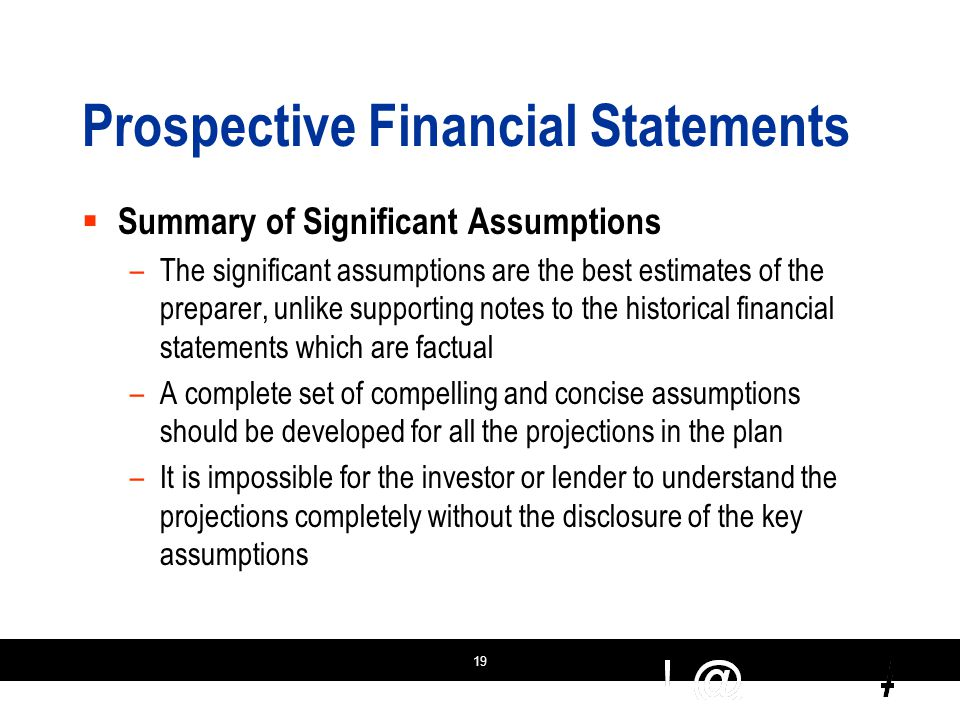 19 Prospective Financial Statements  Summary of Significant Assumptions –The significant assumptions are the best estimates of the preparer, unlike supporting notes to the historical financial statements which are factual –A complete set of compelling and concise assumptions should be developed for all the projections in the plan –It is impossible for the investor or lender to understand the projections completely without the disclosure of the key assumptions