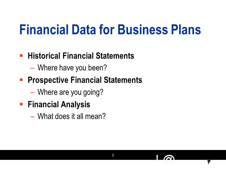 2 Financial Data for Business Plans  Historical Financial Statements –Where have you been.