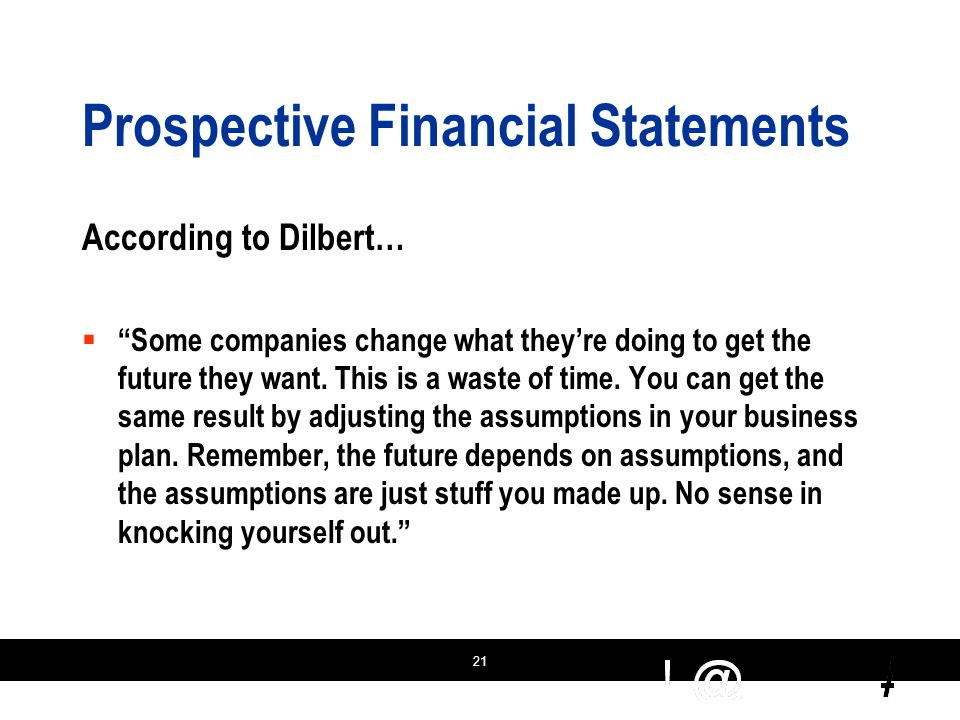 21 Prospective Financial Statements According to Dilbert…  Some companies change what they're doing to get the future they want.