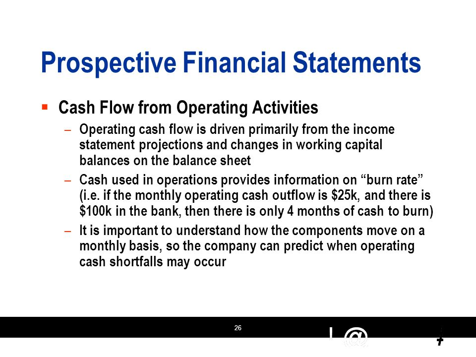 26 Prospective Financial Statements  Cash Flow from Operating Activities – Operating cash flow is driven primarily from the income statement projections and changes in working capital balances on the balance sheet – Cash used in operations provides information on burn rate (i.e.