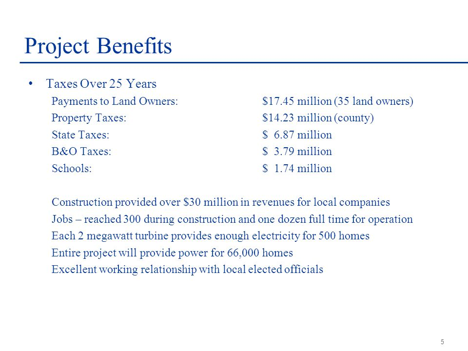 5 Project Benefits Taxes Over 25 Years Payments to Land Owners:$17.45 million (35 land owners) Property Taxes:$14.23 million (county) State Taxes:$ 6.87 million B&O Taxes:$ 3.79 million Schools:$ 1.74 million Construction provided over $30 million in revenues for local companies Jobs – reached 300 during construction and one dozen full time for operation Each 2 megawatt turbine provides enough electricity for 500 homes Entire project will provide power for 66,000 homes Excellent working relationship with local elected officials