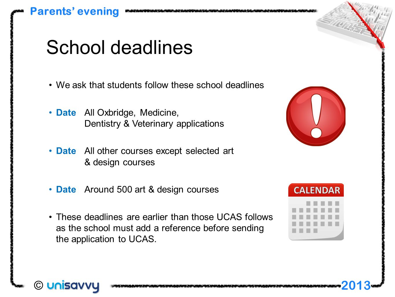 We ask that students follow these school deadlines DateAll Oxbridge, Medicine, Dentistry & Veterinary applications DateAll other courses except selected art & design courses DateAround 500 art & design courses These deadlines are earlier than those UCAS follows as the school must add a reference before sending the application to UCAS.