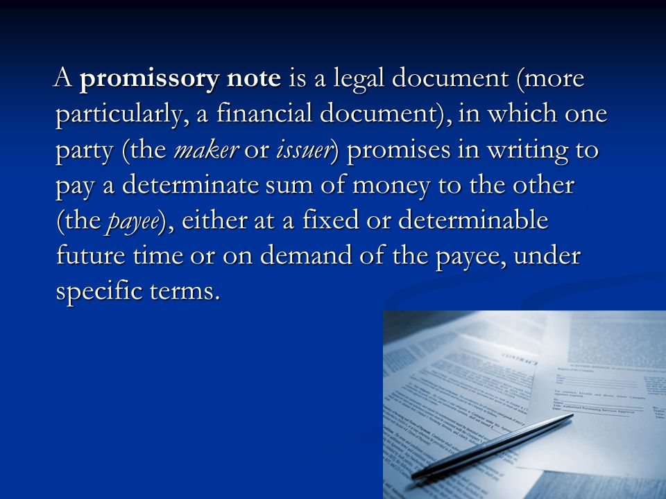 A promissory note is a legal document (more particularly, a financial document), in which one party (the maker or issuer) promises in writing to pay a determinate sum of money to the other (the payee), either at a fixed or determinable future time or on demand of the payee, under specific terms.