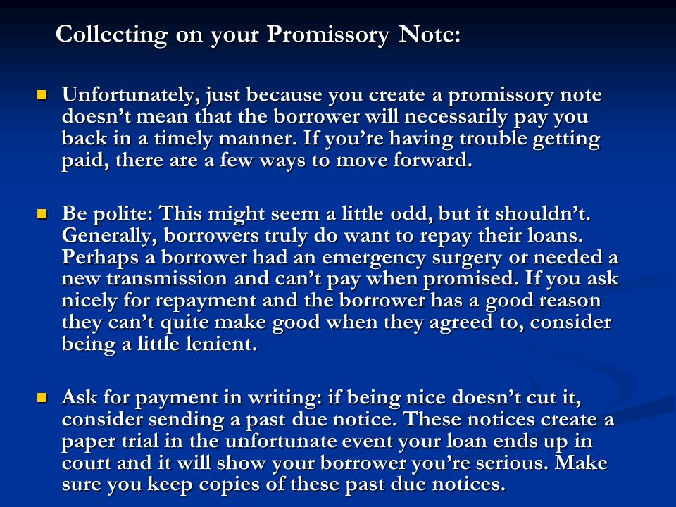 Collecting on your Promissory Note: Collecting on your Promissory Note: Unfortunately, just because you create a promissory note doesn't mean that the borrower will necessarily pay you back in a timely manner.