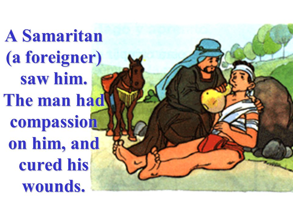 A Samaritan (a foreigner) saw him. The man had compassion on him, and cured his wounds.
