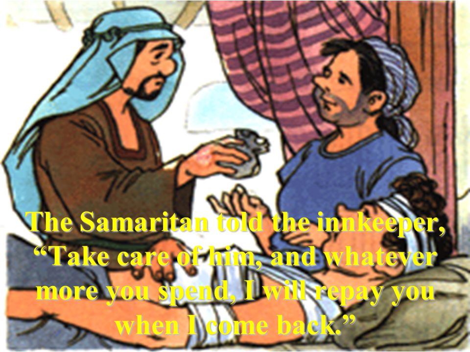 The Samaritan told the innkeeper, Take care of him, and whatever more you spend, I will repay you when I come back.