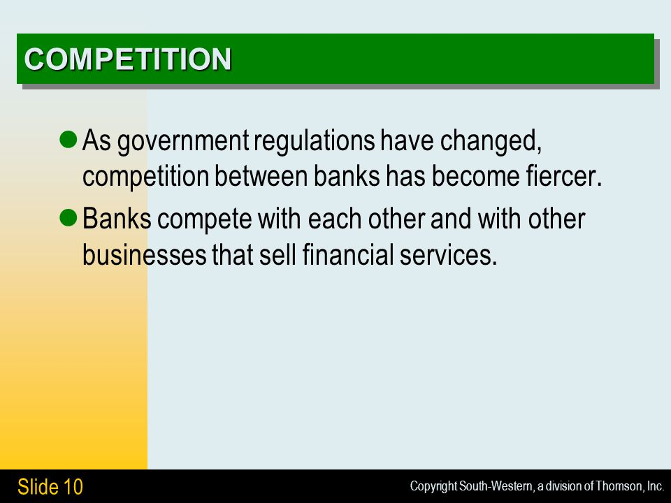 Copyright South-Western, a division of Thomson, Inc. Slide 10 COMPETITIONCOMPETITION As government regulations have changed, competition between banks