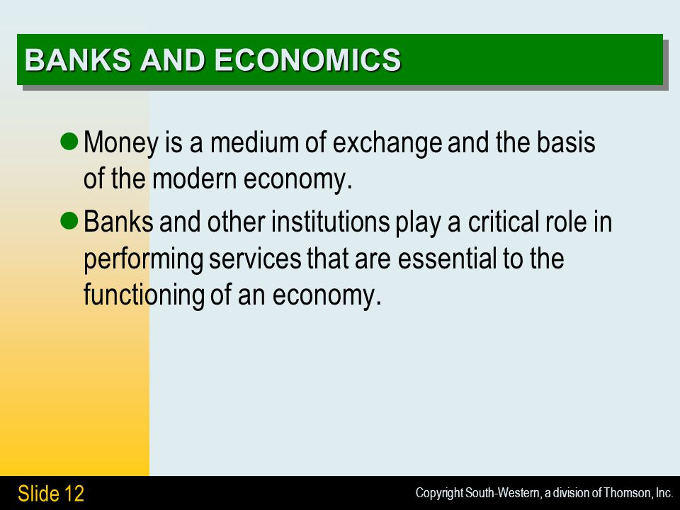 Copyright South-Western, a division of Thomson, Inc. Slide 12 BANKS AND ECONOMICS Money is a medium of exchange and the basis of the modern economy. B