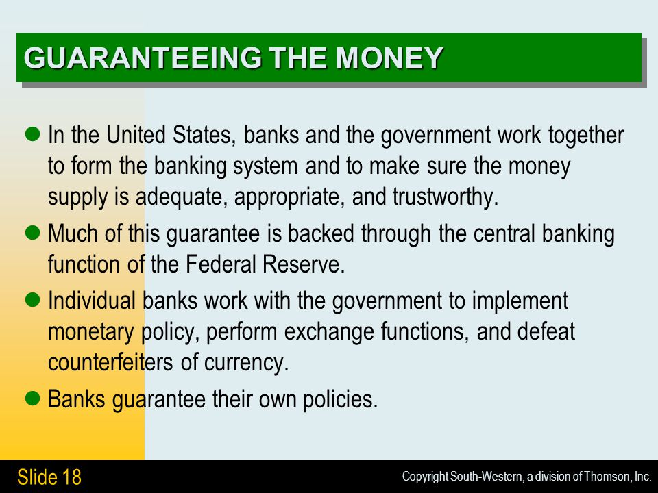 Copyright South-Western, a division of Thomson, Inc. Slide 18 GUARANTEEING THE MONEY In the United States, banks and the government work together to f