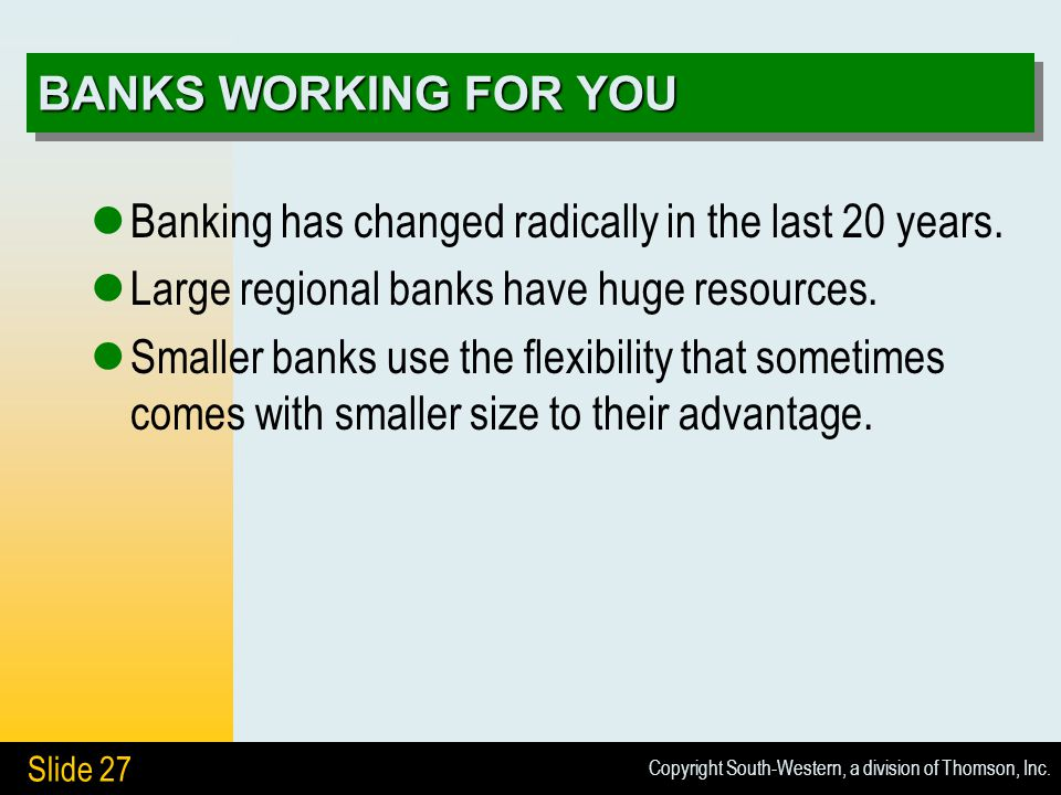 Copyright South-Western, a division of Thomson, Inc. Slide 27 BANKS WORKING FOR YOU Banking has changed radically in the last 20 years. Large regional