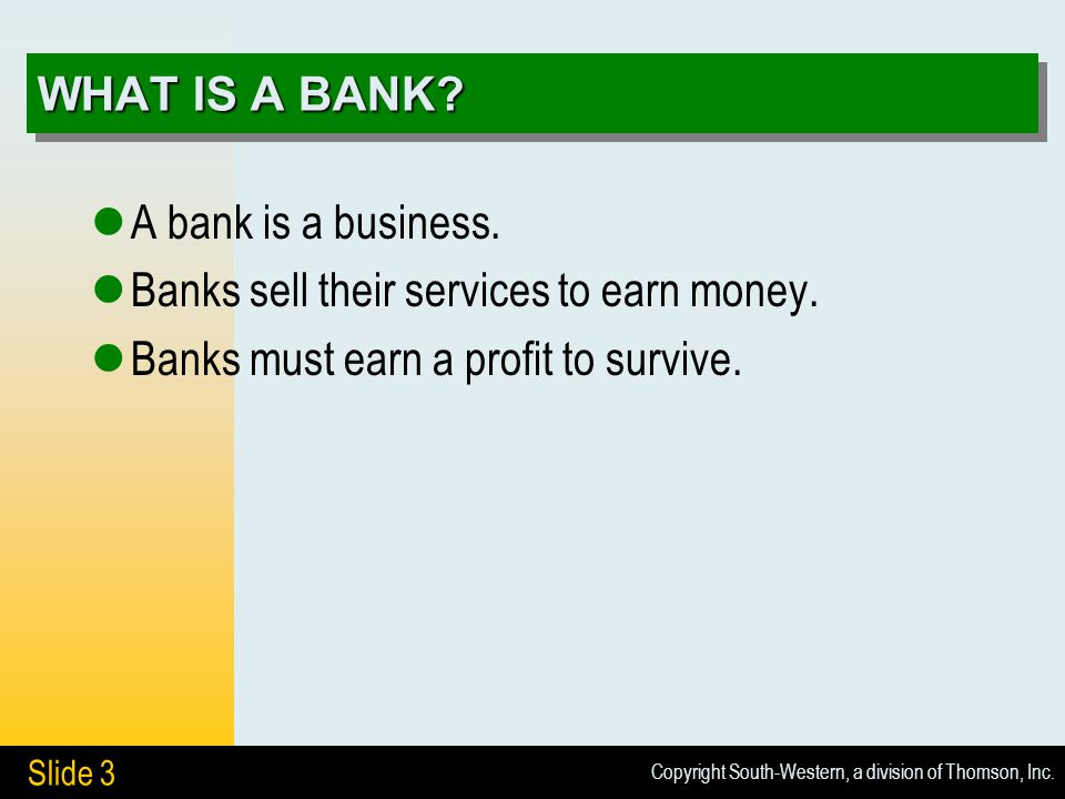 Copyright South-Western, a division of Thomson, Inc. Slide 3 WHAT IS A BANK? A bank is a business. Banks sell their services to earn money. Banks must
