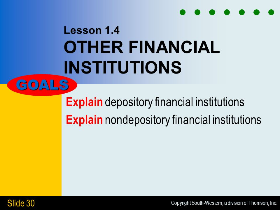 Copyright South-Western, a division of Thomson, Inc. Slide 30 Lesson 1.4 OTHER FINANCIAL INSTITUTIONS Explain depository financial institutions Explai
