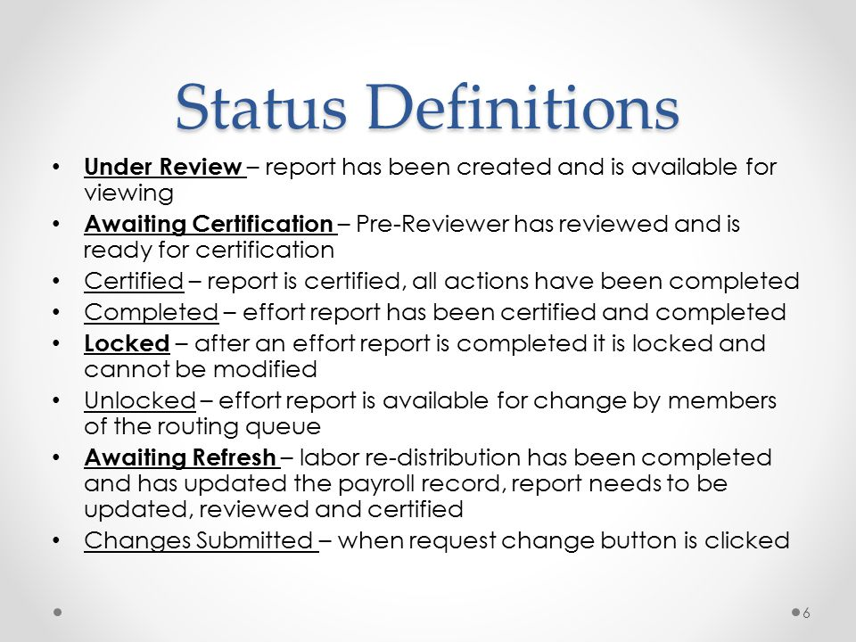 Status Definitions Under Review – report has been created and is available for viewing Awaiting Certification – Pre-Reviewer has reviewed and is ready for certification Certified – report is certified, all actions have been completed Completed – effort report has been certified and completed Locked – after an effort report is completed it is locked and cannot be modified Unlocked – effort report is available for change by members of the routing queue Awaiting Refresh – labor re-distribution has been completed and has updated the payroll record, report needs to be updated, reviewed and certified Changes Submitted – when request change button is clicked 6