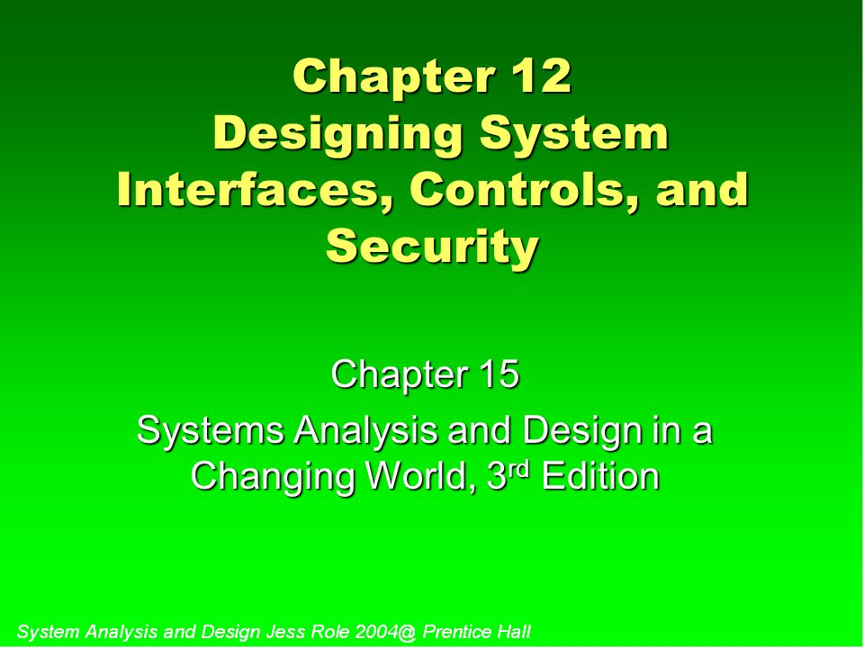 Chapter 12 Designing System Interfaces, Controls, and Security Chapter 15 Systems Analysis and Design in a Changing World, 3 rd Edition